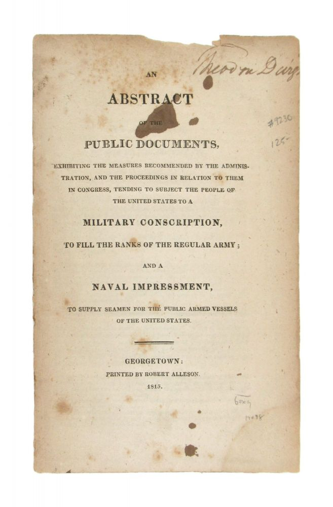 An Abstract of the Public Documents, Exhibiting the Measures Recommended by the Administration, and the Proceedings in Relation to Them in Congress, Tending to Subject the People of the United States to a Military Conscription, to Fill the Ranks of the Regular Army; and a Naval Impressment, to Supply Seamen for the Public Armed Vessels of the United States. War of 1812, Anonymous.