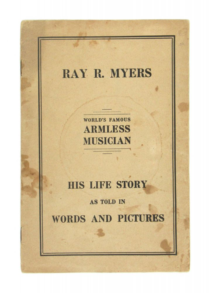 Life Story and Picture Album of Ray R. Myers, World's Famous Armless Musician [cover title: His Life Story as Told in Words and Pictures]. Ray R. Myers.
