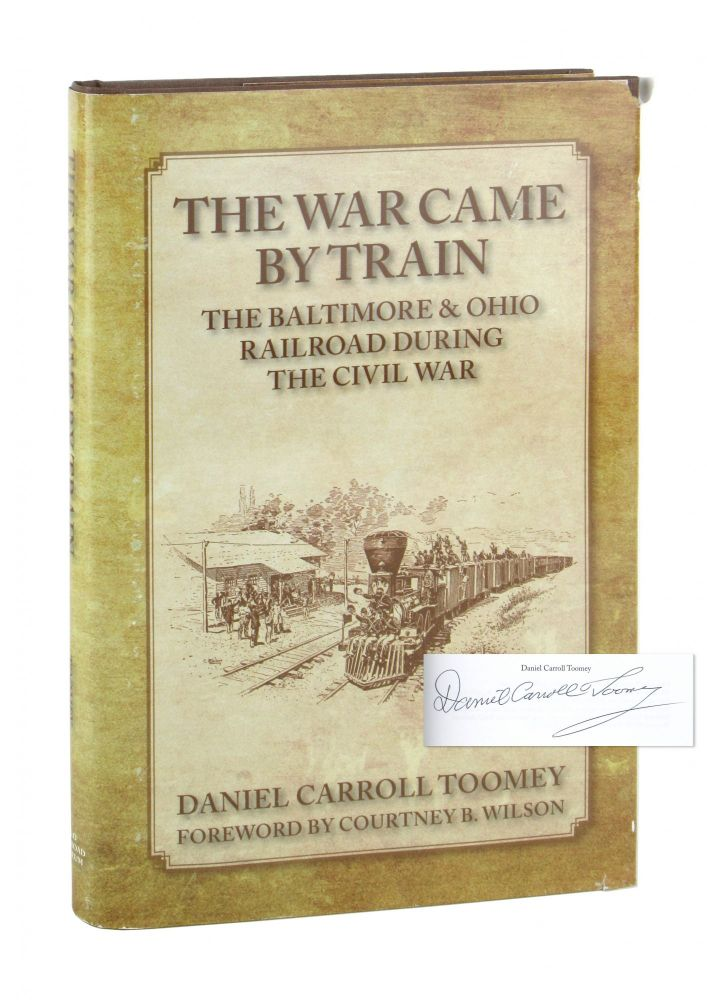 The War Came By Train: The Baltimore & Ohio Railroad During the Civil War [Signed]. Daniel Carroll Toomey, Courtney B. Wilson, fwd.