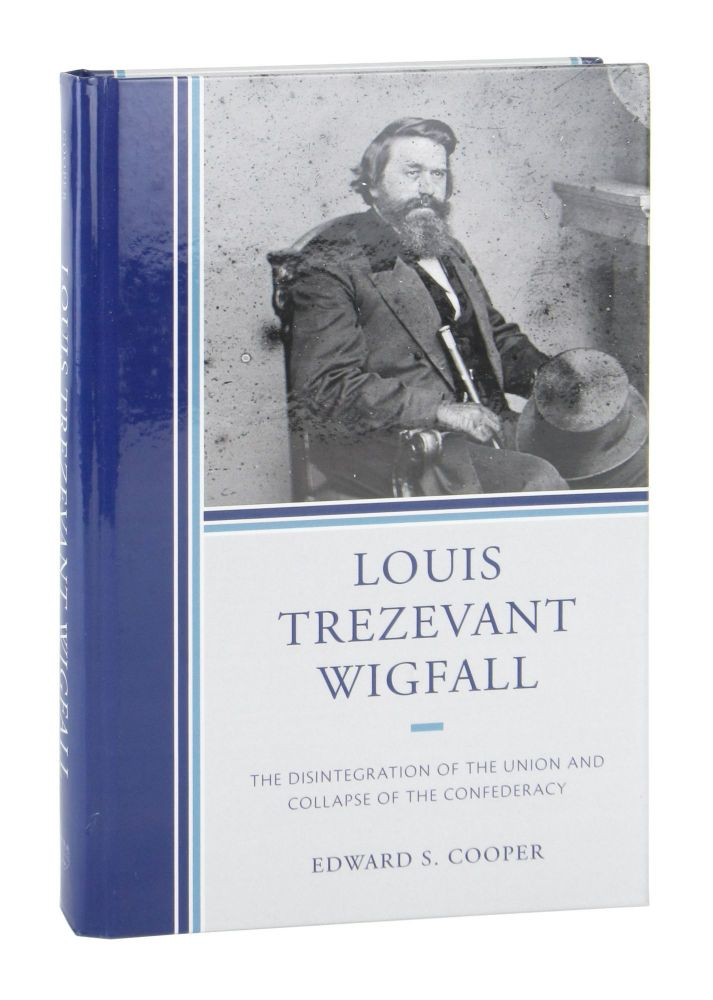Louis Trezevant Wigfall: The Disintegration of the Union and Collapse of the Confederacy. Edward S. Cooper.