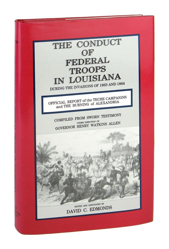 The Conduct of Federal Troops in Louisiana During the Invasions of 1863 and 1864: Official Report compiled from sworn testimony under direction of Governor Henry W. Allen, Shreveport, April, 1865. Henry W. Allen, David C. Edmonds, ed.