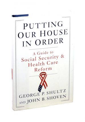 Putting Our House in Order: A Guide to Social Security & Health Care Reform. George P. Schultz,...