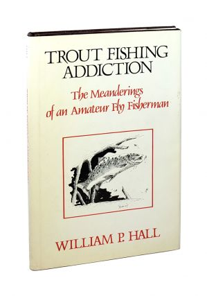 Trout Fishing Addiction: The Meanderings of an Amateur Fly Fisherman. William P. Hall