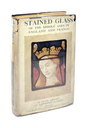 Stained Glass of the Middle Ages in England and France. Hugh Arnold, Lawrence B. Saint