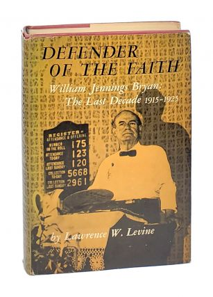 Defender of The Faith: William Jennings Bryan: The Last Decade, 1915-1925. Lawrence W. Levine