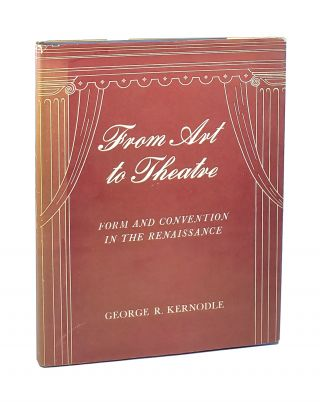 From Art to Theatre: Form and Convention in the Renaissance. George R. Kernodle