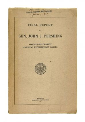 Final Report of Gen. John J. Pershing: Commander-in-Chief, American Expeditionary Forces. John J....