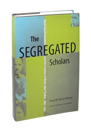 The Segregated Scholars: Black Social Scientists and the Creation of Black Labor Studies,...