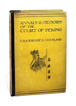 Annals & Memoirs of the Court of Peking: From the 16th to the 20th Century. E. Backhouse, J O. P....