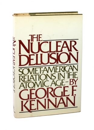 The Nuclear Delusion: Soviet-American Relations in the Atomic Age [with ALS]. George F. Kennan