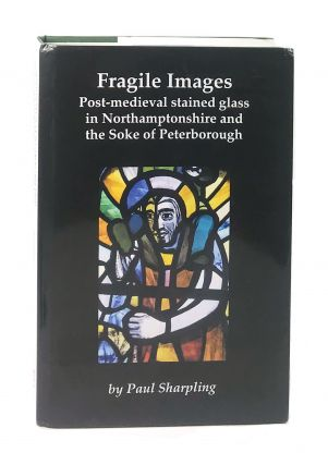 Fragile Images: Post-Medieval Stained Glass in Northamptonshire and the Soke of Peterborough....