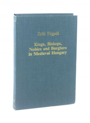 Kings, Bishops, Nobles and Burghers in Medieval Hungary. Erik Fugedi, J M. Bak, ed