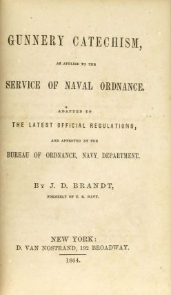 Gunnery Catechism, as Applied to the Service of Naval Ordnance. Adapted to the Latest Official Regulations and Approved by the Bureau of Ordnance, Navy Department