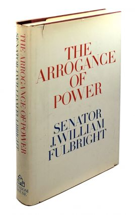 The Arrogance of Power. J. William Fulbright