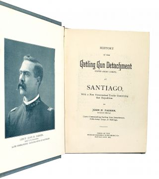 History of the Gatling Gun Detachment Fifth Army Corps at Santiago, with a Few Unvarnished Truths Concerning that Expedition