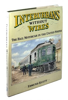 Interurbans Without Wires: The Rail Motorcar in the United States. Edmund Keilty.