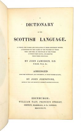 A Dictionary of the Scottish Language [Abridged]. In Which the Words Are Explained in Their Different Senses, Authorized by the Names of the Writers by Whom They Are Used, or the Titles of the Works in Which They Occur, and Derived from Their Originals.