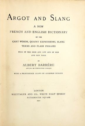 Argot and Slang: A New French and English Dictionary of the Cant Words, Quaint Expressions, Slang Terms and Flash Phrases Used in High and Low Life of Old and New Paris