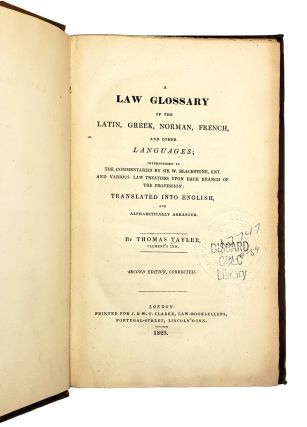 A Law Glossary of the Latin, Greek, Norman, French, and Other Languages; Interspersed in the Commentaries by Sir. W. Blackstone, Knt. and Various Law Treatises upon Each Branch of the Profession