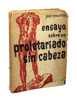 Ensayo sobre un proletariado sin cabeza [Essay on a Proletariat without a Head]. Jose Revueltas
