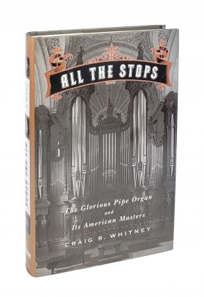 All The Stops: The Glorious Pipe Organ and Its American Masters. Craig R. Whitney