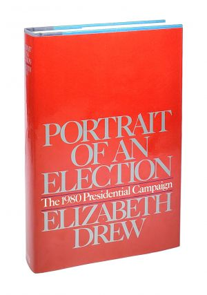 Portrait of an Election: The 1980 Presidential Campaign. Elizabeth Drew