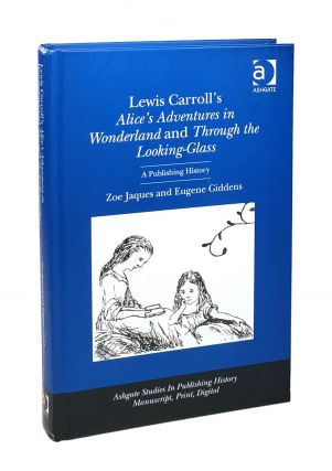 Lewis Carroll's Alice's Adventures in Wonderland and Through the Looking-Glass: A Publishing...