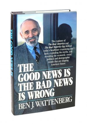 The Good News Is the Bad News Is Wrong [Inscribed to William Safire]. Ben J. Wattenberg