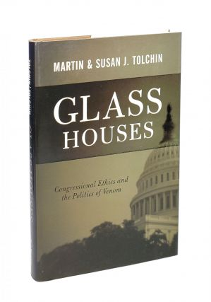 Glass Houses: Congressional Ethics and the Politics of Venom. Martin Tolchin, Susan J. Tolchin