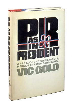 PR as in President: A Pro Looks at Press Agents, Media, and the 1976 Candidates. Vic Gold