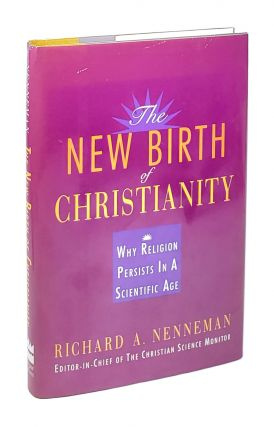 The New Birth of Christianity: Why Religion Persists In A Scientific Age [Inscribed to William...