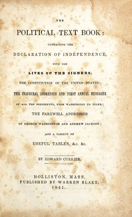 The Political Text Book: Containing the Declaration of Independence, with the Lives of the Signers; The Constitution of the United States; The Inaugural Addresses and First Annual Messages of all the Presidents, from Washington to Tyler; The Farewell Addresses of George Washington and Andrew Jackson; and a Variety of Useful Tables, &c. &c.