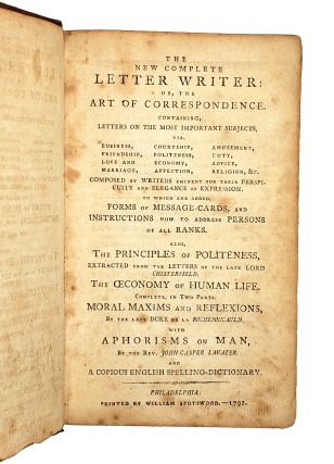The New Complete Letter Writer: Or, the Art of Correspondence... Also, the Principles of Politeness, Extracted from the Letters of the Late Lord Chesterfield ; The Oeconomy of Human Life [by Robert Dodsley] ; Moral Maxims and Reflexions, by the Late Duke de La Rochefoucauld, with Aphorisms on Man, by the Rev. John Casper Lavater; and a Copious English Spelling-Dictionary