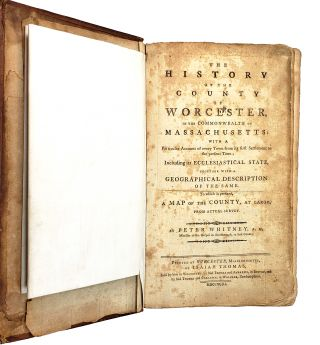 The History of the County of Worcester, in the Commonwealth of Massachusetts: With a Particular Account of Every Town from Its First Settlement to the Present Time; Including Its Ecclesiastical State, Together with a Geographical Description of the Same. to Which Is Prefixed, a Map of the County, at Large, from Actual Survey