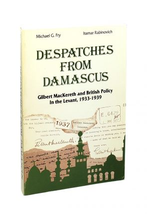 Despatches from Damascus: Gilbert MacKereth and British Policy in the Levant, 1933-1939 [Signed...