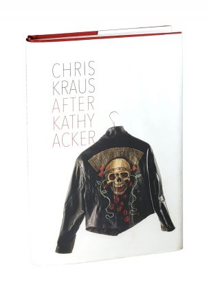 After Kathy Acker: A Literary Biography. Chris Kraus