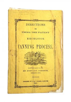Directions for Using the Patent Excelsior Tanning Process. Patented March 18, 1862. John Jay Johnson