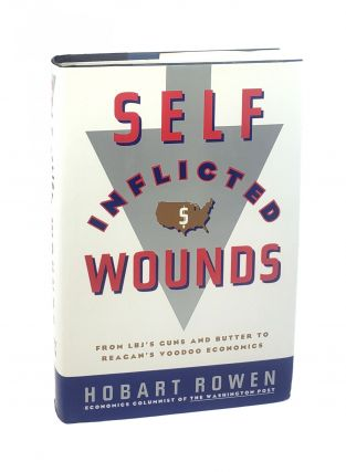 Self-Inflicted Wounds: From LBJ's Guns and Butter to Reagan's Voodoo Economics [signed to William...