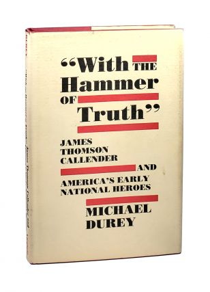 With the Hammer of Truth: James Thomson Callender and America's Early National Heroes [William...