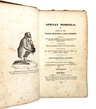 Apician Morsels; or, Tales of the Table, Kitchen, and Larder: Containing a New and Improved Code of Eatics; Select Epicurean Precepts; Nutritive Maxims, Reflections, Anecdotes, &c. Illustrating the Veritable Science of the Mouth which Includes the Art of Never Breakfasting at Home, and Always Dining Abroad
