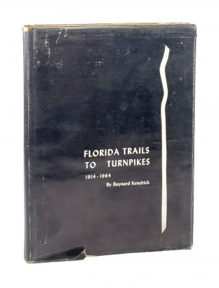 Florida Trails to Turnpikes: 1914 - 1964. Baynard Kendrick