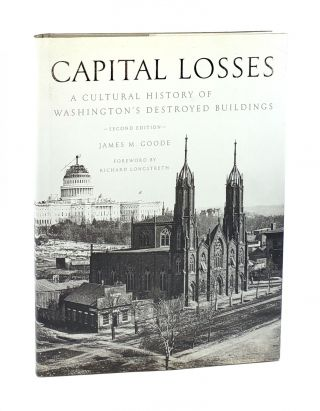 Capital Losses: A Cultural History of Washington's Destroyed Buildings. James M. Goode, Richard...