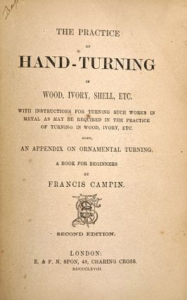 The Practice of Hand-Turning in Wood, Ivory, Shell, Etc. With Instructions for Turning Such Works in Metal as May Be Required in the Practice of Turning in Wood, Ivory, Etc. Also, an Appendix on Ornamental Turning. A Book for Beginners.