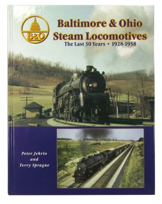 Baltimore & Ohio Steam Locomotives, The Last 30 Years: 1928-1958. Peter Jehrio, Terry Sprague