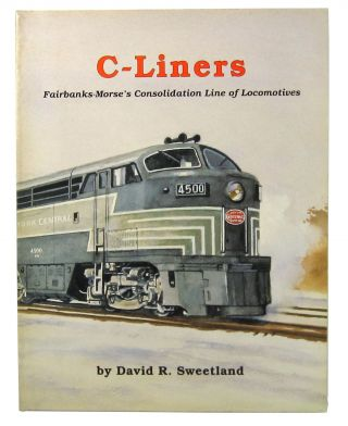 C-Liners: Fairbanks-Morse's Consolidation Line of Locomotives. David R. Sweetland