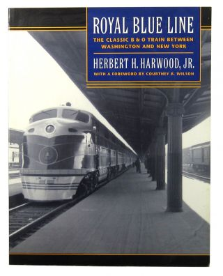 Royal Blue Line: The Classic B & O Train Between Washington and New York. Herbert E. Harwood Jr