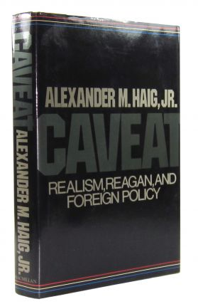 Caveat: Realism, Reagan, and Foreign Policy. Alexander M. Haig Jr