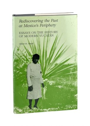 Rediscovering the Past at Mexico's Periphery: Essays on the History of Modern Yucatán. Gilbert...