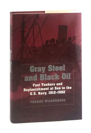 Gray Steel and Black Oil: Fast Tankers and Replenishment at Sea in the U.S. Navy, 1912-1995....