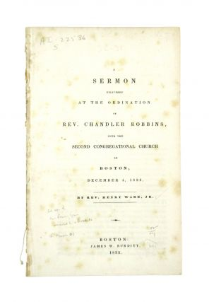 A Sermon Delivered at the Ordination of Rev. Chandler Robbins, over the Second Congregational...